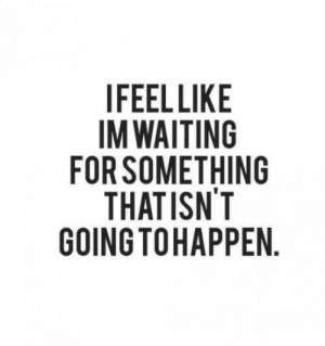 Waiting..., For, and  Something: IFEELLIKE  IM WAITING  FOR SOMETHING  THATISN'T  GOINGTOHAPPEN  2