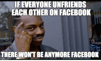 """Advice, Facebook, and The Division: IFEVERYONE UNFRIENDS  EACH OTHER ON FACEBOOK  Peni  Mon  THERE WONT BEANYMORE FACEBOOK  imgfilip.com <p><a href=""""http://advice-animal.tumblr.com/post/166020224263/in-light-of-all-the-division-anger-and-fuck"""" class=""""tumblr_blog"""">advice-animal</a>:</p>  <blockquote><p>In light of all the division, anger and """"fuck you's"""" on Facebook.</p></blockquote>"""