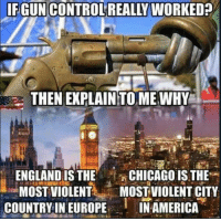 America, England, and Memes: IFGUN CONTROL REALLY  WORKED  THEN EXPLAIN TO ME.WHY  ENGLAND IS THECHICAGOIS THE*-  ·-MOST VIOLENT MOST-VIOLENT CITY  COUNTRY IN EUROPE  IN AMERICA