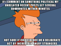 Petty, Angry, and Coincidence: IFI COMMENT ON SOMETHING POLITICAL MY  UNRELATED RECENT POSTS GET SEVERAL  DOWNVOTES WITHIN MINUTES  NOT SUREIF COINCIDENCE OR A DELIBERATE  ACT BY INCREDIBLY/ANGRY STRANGERS Petty People?