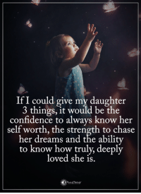 Confidence, Memes, and Chase: IfI could give my daughter  3 things, it would be the  confidence to always know her  self worth, the strength to chase  her dreams and the abilitv  to know how truly, deeply  loved she is.