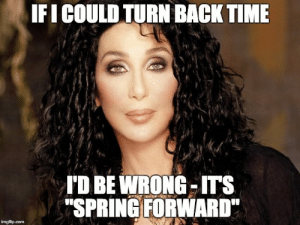"Memes, Spring, and Time: IFI COULD TURN BACKTIME  TD BE WRONG-ITS  ""SPRING FORWARD  imgflip.com It's that time again folks!"
