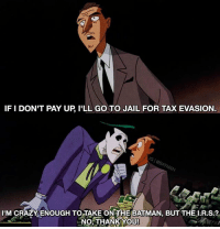 Even Joker has his limits.: IFI DON'T PAY UP ILL GO TO JAIL FOR TAXEVASION  IMOCRAZYENOUGH TOATAKE ONTHE BATMAN, BUTTHE R.S.?  NO THANK YOU! Even Joker has his limits.