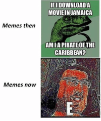 "Memes, Movie, and Pirate: IFI DOWNLOADA  MOVIE INJAMAICA  Memes then  AM IA PIRATE OFTHE  CARIBBEAN?  Memes now <p>Memes Then vs Memes now via /r/memes <a href=""https://ift.tt/2v7ZM2v"">https://ift.tt/2v7ZM2v</a></p>"
