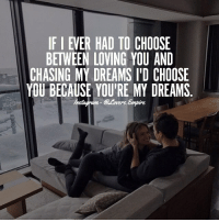 Love, Memes, and Dreams: IFI EVER HAD TO CHOOSE  BETWEEN LOVING YOU AND  CHASING MY DREAMS I'D CHOOSE  YOU BECAUSE YOU'RE MY DREAMS Tag your love ❤️
