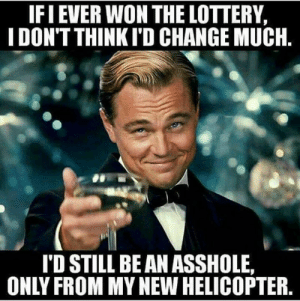 helicopter: IFI EVER WON THE LOTTERY,  I DON'T THINKI'D CHANGE MUCH.  I'D STILL BE AN ASSHOLE  ONLY FROM MY NEW HELICOPTER