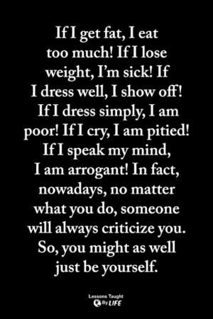 Life, Memes, and Too Much: IfI get fat, I eat  too much! If I lose  weight, I'm sick! If  I dress well, I show off!  IfI dress simply, I am  poor! IfI cry, I am pitied!  If I speak my mind,  I am arrogant! In fact,  nowadavs, no matter  what vou do, someone  will alwavs criticize vou.  So, you might as well  just be yourself.  Lessons Taught  By LIFE <3