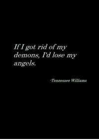 Angels, Tennessee, and Got: IfI got rid of my  demons, Td lose my  angels.  Tennessee Williams