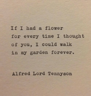 Alfred: IfI had a flower  for every time I thought  of you, I could walk  in my garden forever.  Alfred Lord Tennyson