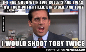 My all time favorite quote from The Office.omg-humor.tumblr.com: IFI HAD A GUN WITH TWO BULLETS AND I WAS  IN A ROOM WITH HITLER, BIN LADEN, AND TOBY  I WOULD SHOOT TOBY TWICE  FUNNY STUFF ON MEMEPIX.COM  MEMEPIX.COM My all time favorite quote from The Office.omg-humor.tumblr.com