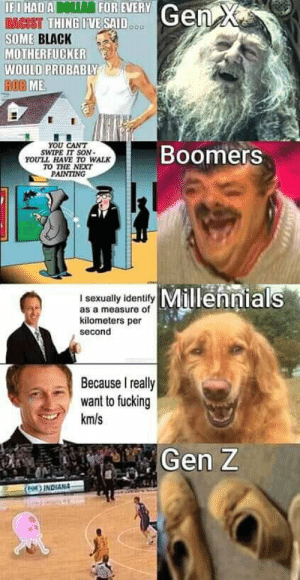 This is a comedy cemetery.jpeg right here: IFI HADA DOLAR FOR EVERY  RACIST THING IVE SAID...  SOME BLACK  MOTHERFUCKER  WOULD PROBABLY  ROB ME  Gen X  YOU CANT  SWIPE IT SON-  YOULL HAVE TO WALK  TO THE NEXT  PAINTING  Boomers  L aRualy denily Millennials  as a measure of  kilometers per  second  Because I really  want to fucking  km/s  Gen Z  ) INDIANA This is a comedy cemetery.jpeg right here