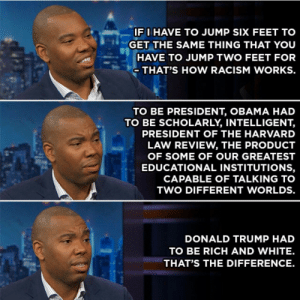 Bando, Carolina Panthers, and Donald Trump: IFI HAVE TO JUMP SIX FEET TO  GET THE SAME THING THAT YOUU  HAVE TO JUMP TWO FEET FOR  THAT'S HOW RACISM WORKS.  TO BE PRESIDENT, OBAMA HAD  TO BE SCHOLARLY, INTELLIGENT  PRESIDENT OF THE HARVARD  LAW REVIEW, THE PRODUCT  OF SOME OF OUR GREATEST  EDUCATIONAL INSTITUTIONS,  CAPABLE OF TALKING TO  TWO DIFFERENT WORLDS.  DONALD TRUMP HAD  TO BE RICH AND WHITE.  THAT'S THE DIFFERENCE. bando–grand-scamyon: dookiediamonds:   ambris:  amuzed1:  thefandomdropout:  kef12345:  trinilikesalt: Preach it, brother. The truth sets you free.      Well damn