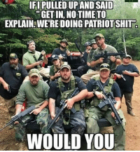 Friends, Memes, and Respect: IFI PULLED UPAND SAID  GET IN, NO TIME TO  EXPLAIN WE'RE DOING PATRİOTSHİT  WOULD YOU Tag your bros! www.tacticalgunners.com ✅ Double tap the pic ✅ Tag your friends ✅ Check link in my bio for badass stuff - american military soldier veteran veterans warrior warriors hero heroes respect patriot freedom