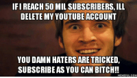 Delete This: IFI REACH 50 MIL SUBSCRIBERS, ILL  DELETE MYYOUTUBEACCOUNT  YOU DAMN HATERS ARETRICKED  SUBSCRIBEAS YOU CAN BITCH!!  MEMEFUL COM