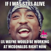 IFI WAS STILL ALIVE  Chotto  LIL WAYNE WOULD BE WORKING  ATMCDONALDSRIGHT NOW 90's rap is the one true rap