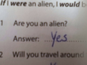 Alien, Travel, and Answer: Ifi  were an alien, I would b  Are you an alien?  Answer. ..yes  Will you travel around  1  2