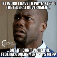 Memes, Taxes, and Government: IFI WORKI HAVE TO PAY TAXES TO  THE FEDERAL GOVERNMENT  TURNING  POINT USA  BUTIF I DON'TWORK THE  FEDERALGOVERNMENT PAYS MEA? This Doesn't Add Up... #BigGovSucks