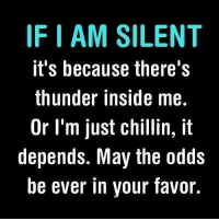 May The Odd Be Ever In Your Favor: IFIAM SILENT  it's because there's  thunder inside me.  Or I'm just chillin, it  depends. May the odds  be ever in your favor.
