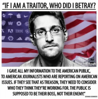 "Empire, Facebook, and Memes: ""IFIAM TRAITOR, WHO DIDIBETRAY?  e FreeThought  PROJECT CON  TO AMERICAN JOURNALISTS WHO ARE REPORTING ON AMERICAN  ISSUES. IF THEY SEETHAT ASTREASON, THEY NEED TO CONSIDER  WHOTHEYTHINK THEY RE WORKING FOR THE PUBLIC IS  SUPPOSED TO BE THEIRBOSS, NOTTHEIR ENEMY  EDWARD SNOWDEN 💭 Truth is Treason in the Empire of Lies... 🗣 Join Us: @TheFreeThoughtProject 💭 TheFreeThoughtProject Snowden WikiLeaks EdwardSnowden 💭 LIKE our Facebook page & Visit our website for more News and Information. Link in Bio... 💭 www.TheFreeThoughtProject.com"