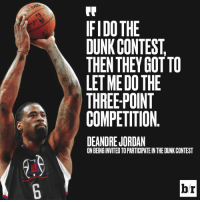 DeAndre Jordan, Dunk, and Jordan: IFIDO THE  DUNK CONTEST,  THEN THEY GOT TO  LET ME DO THE  THREE-POINT  COMPETITION.  DEANDRE JORDAN  ON BEINGINVITED TO PARTICIPATE IN THE DUNK CONTEST  br 😂😂😂