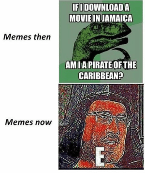 Memes Then vs Memes now by Bearend12 FOLLOW 4 MORE MEMES.: IFIDOWNLOAD A  MOVIE IN JAMAICA  Memes then  AMIA PIRATE OF THE  CARIBBEAN?  Memes now  E Memes Then vs Memes now by Bearend12 FOLLOW 4 MORE MEMES.
