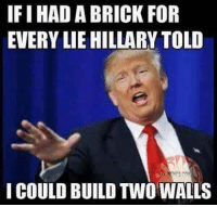 lie: IFIHAD A BRICK FOR  EVERY LIE HILLARY TOLD  I COULD BUILD TWO WALLS
