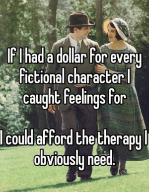 lolzandtrollz:  I Didn't Realize I Had A Problem Till I Saw This: IFIhad a dollar For every  Fictional character  caught feelings for  lcould afford the therapy  obviously need. lolzandtrollz:  I Didn't Realize I Had A Problem Till I Saw This