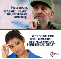 Anaconda, Memes, and Capitalism: IFIND CAPITALISM  REPUGNANT... IT CAUSES  WAR, HYPOCRISY AND  COMPETITION  FIDEL CASTRO  NO, YOU'RE CONFUSING  IT WITH COMMUNISM,  WHICH KILLED 100 MILLION  PEOPLE IN THE LAST CENTURY!  TURNING  POINT USA Big Government Kills! #CommunismKills
