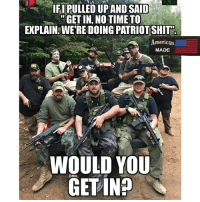 Like my post? Check out my friends: @american.veterans @_americafirst_ @the.red.pill @break.the.fake americanmade🇺🇸 patriot patriots americanpatriots politics conservative libertarian patriotic republican usa america americaproud wethepeople republican freedom secondamendment MAGA PresidentTrump alllivesmatter america: IFIPULLED UPAND SAID  GET IN, NO TIME TO  EXPLAIN: WE'RE DOING PATRIOT SHIT  I0  merican  MADE  WOULD YOU  GET IN? Like my post? Check out my friends: @american.veterans @_americafirst_ @the.red.pill @break.the.fake americanmade🇺🇸 patriot patriots americanpatriots politics conservative libertarian patriotic republican usa america americaproud wethepeople republican freedom secondamendment MAGA PresidentTrump alllivesmatter america
