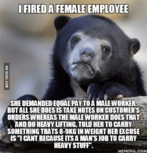 Too Much, Work, and Stuff: IFIRED A FEMALE EMPLOYEE  SAE DEMANDED EQUAL PAY TO A IMNLE WORKER  BUT ALL SHE DOES IS TAKE NOTES ON CUSTOMER'S  ORDERSWHEREAS THE MALEWORKER DOES THAT  AND DO HEAVY LIFTING. TOLD HER TO CARRY  SOMETHING THATS 8-9KG IN WEIGHT HER EXCUSE  IS ICANT BECAUSE ITS A MAN'S JOB TO CARRY  HEAVY STUFF.  MEMEFUL.CO I fired her because she was causing too much drama and trying to exert herself superior when she does 1/3rd of the work that others do.