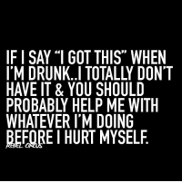 """hurt myself: IFISAY """"1 GOT THIS"""" WHEN  I'M DRUNK..I TOTALLY DONT  HAVE IT & YOU SHOULD  PROBABLY HELP ME WITH  WHATEVER I'M DOING  BEFOREI HURT MYSELF"""