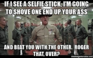 Ass, Meme, and R. Lee Ermey: IFISEE A SELFIESTICK, I'M GOING  TO SHOVE ONE ENDUP YOUR ASS  AND BEAT YOU WITH THE OTHER. ROGER  THAT, OVER?  memegenerator.net USMC 'R. Lee Ermey' Boot Camp Meme | USMC : By Categories | USMC ...