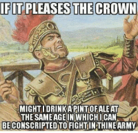 crown: IFIT PLEASES THE CROWN  MIGHT I DRINKAPINTOFALEAT  THE SAME IN WHICHICAN  BECONSCRIPTED TO FIGHT THINE ARMY