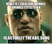 song: IFITOLD YOUTTINKLE  TWINKLE LITTLE STAR  IS ACTUALLY THE ABC SONG  memes com