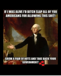ATTA GUY GEORGE!!!!: IFIWAS ALIVE I'D BITCH SLAP ALL OF YOU  AMERICANS FOR ALLOWING THIS SHIT!  GROW A PAIR OF NUTS AND TAKEBACK YOUR  GOVERNMENT! ATTA GUY GEORGE!!!!