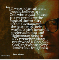 God, Word, and Atheist: IfIwere not an atheist,  I would believe ina  God who would choose  to save people onthe  basis ofthe totalitv  oftheirlives and not  the pattern of their  words. Ithink he would  prefer an honest and  righteous atheist to  aTV preacher whose  every word is God, God,  God,and whose every  deed is foul, foul, foulj»  Isaac Asimov  aatheistacademy