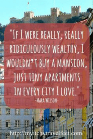 "We have travel ideas for you!: ""IFIWERE REALLY, REALLY  RIDICULOUSLY WEALTHY, I  WOULDN T BUY A MANSION  JUST TINY APARTMENTS  IN EVERY CITY I LOVE.  MARA WILSON  ghttp://myitchytravelfeet.com/ We have travel ideas for you!"