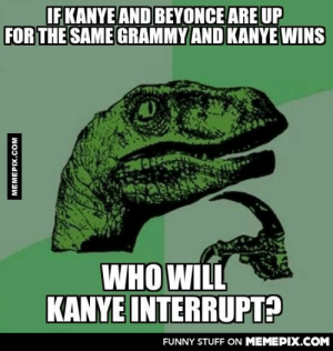 "Would he give up the Grammy? The answer to that is , ""no.""omg-humor.tumblr.com: IFKANYE AND BEYONCE ARE UP  FOR THE SAME GRAMMY AND KANYE WINS  WHO WILL  KANYE INTERRUPT?  FUNNY STUFF ON MEMEPIX.COM  MEMEPIX.COM Would he give up the Grammy? The answer to that is , ""no.""omg-humor.tumblr.com"
