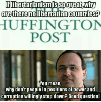 Memes, Party, and Florida: Iflibertarianismis Sogreat,Why  are there  libertarian countriesp  HUFFINGTON  POST  You mean,  Why don't people in positions of Dower and  corruption Willingly step down? Good question! Thanks to the Libertarian Party of Florida for this post! To get involved locally, go to lp.org/states!