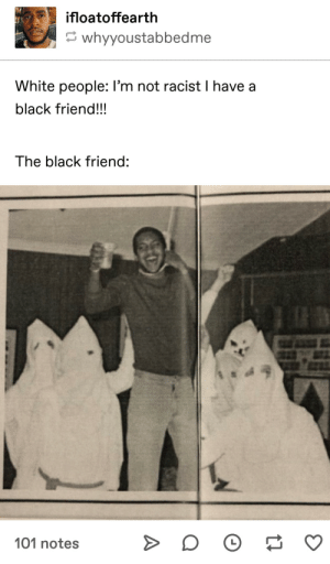 Bad, Dank, and Memes: ifloatoffearth  whyyoustabbedme  White people: I'm not racist I have a  black friend!!!  The black friend:  101 notes Jim Bob aint never did anything bad to me! by elcielo17 MORE MEMES