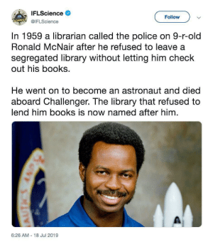 Books, Police, and Library: IFLScience  Follow  SCIENCE!@IFLScience  In 1959 a librarian called the police on 9-r-old  Ronald McNair after he refused to leave a  segregated library without letting him check  out his books  He went on to become an astronaut and died  aboard Challenger. The library that refused to  lend him books is now named after him  6:26 AM 18 Jul 2019  6NY SRIRE A desire to learn can change the world.