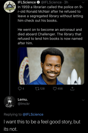 Blackpeopletwitter, Books, and Fucking: IFLScience  @IFLScience 3h  In 1959 a librarian called the police on 9-  FUCKING LOVE  SCIENCE  r-old Ronald McNair after he refused to  leave a segregated library without letting  him check out his books.  He went on to become an astronaut and  died aboard Challenger. The library that  refused to lend him books is now named  after him.  1128  456  4  Lemu.  @Imckr  Replying to @IFLScience  Iwant this to be a feel good story, but  its not.  AUTICS A True American Hero