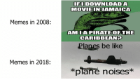 Like Memes: IFODOWNLOADA  MOVIEINJAMAICA  Memes in 2008:  AMILAPIRATEOF THE  CARIBBEANH  Planes be like  Memes in 2018:  *plane noises*