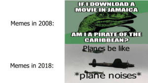 Memes in 2018 be like by SteveTheGreate MORE MEMES: IFODOWNLOADA  MOVIEINJAMAICA  Memes in 2008:  AMILAPIRATEOF THE  CARIBBEANH  Planes be like  Memes in 2018:  *plane noises* Memes in 2018 be like by SteveTheGreate MORE MEMES