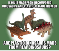 Dinosaur, Memes, and Shower: IFOILIS MADE FROM DECOMPOSED  DINOSAURS, ANDPLASTICISIMADE FROMOIL  AREPLASTICIDINOSAURS MADE  FROM REALDINOSAURS? Shower thoughts...  --Wolverine
