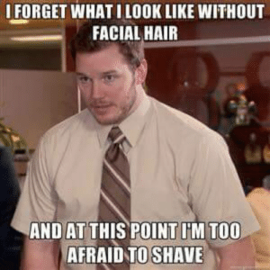 With No Shave November ending soon and not shaving since April: IFORGET WHAT ILOOK LIKE WITHOUT  FACIAL HAIR  AND AT THIS POINT IIM TOO  AFRAIDTO SHAVE With No Shave November ending soon and not shaving since April