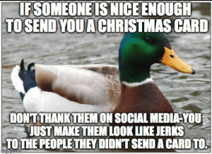 Christmas, Social Media, and Merry Christmas: IFSOMEONE IS NICE ENOUGH  TOSEND YOUACHRISTMAS CARD  DONTTHANK THEMON SOCIAL MEDIA-YOU  JUST MAKE THEM LOOK LUKE JERKS  TO THE PEOPLE THEY DIDN'T SEND A CARD TO. Merry Christmas, thanks for making me look like a jerk.