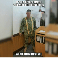 airforce reflectivebets ptbelts safetyfirst safe chairforce usaf uniformhumor memes idontmakethese justposting navy uniform: IFTHE AIRFORCE MAKES  YOU WEAR  BELTS  WEAR THEMIN STYLE airforce reflectivebets ptbelts safetyfirst safe chairforce usaf uniformhumor memes idontmakethese justposting navy uniform