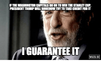 Advice Animals, Stanley Cup, and Washington: IFTHE WASHINGTON CAPITALS GO ON TOWIN THE STANLEY CUP  PRESIDENTTRUMP WILL'SOMEHOW TRYTO TAKE CREDIT FORT  GUARANTEE !  WUZU.SE Move over Ovechkin