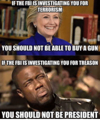 Guns, Memes, and Presidents: IFTHEFBIISINVESTIGATING YOU FOR  TERRORISM  YOU SHOULD NOT BE ABLE TO BUYA GUN  IFTHEFBIISINVESTIGATING YOU FOR TREASON  YOU SHOULD NOT BE PRESIDENT ~JZ